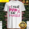 I wear pink for myself breast cancer awareness ribbon heart Shirt