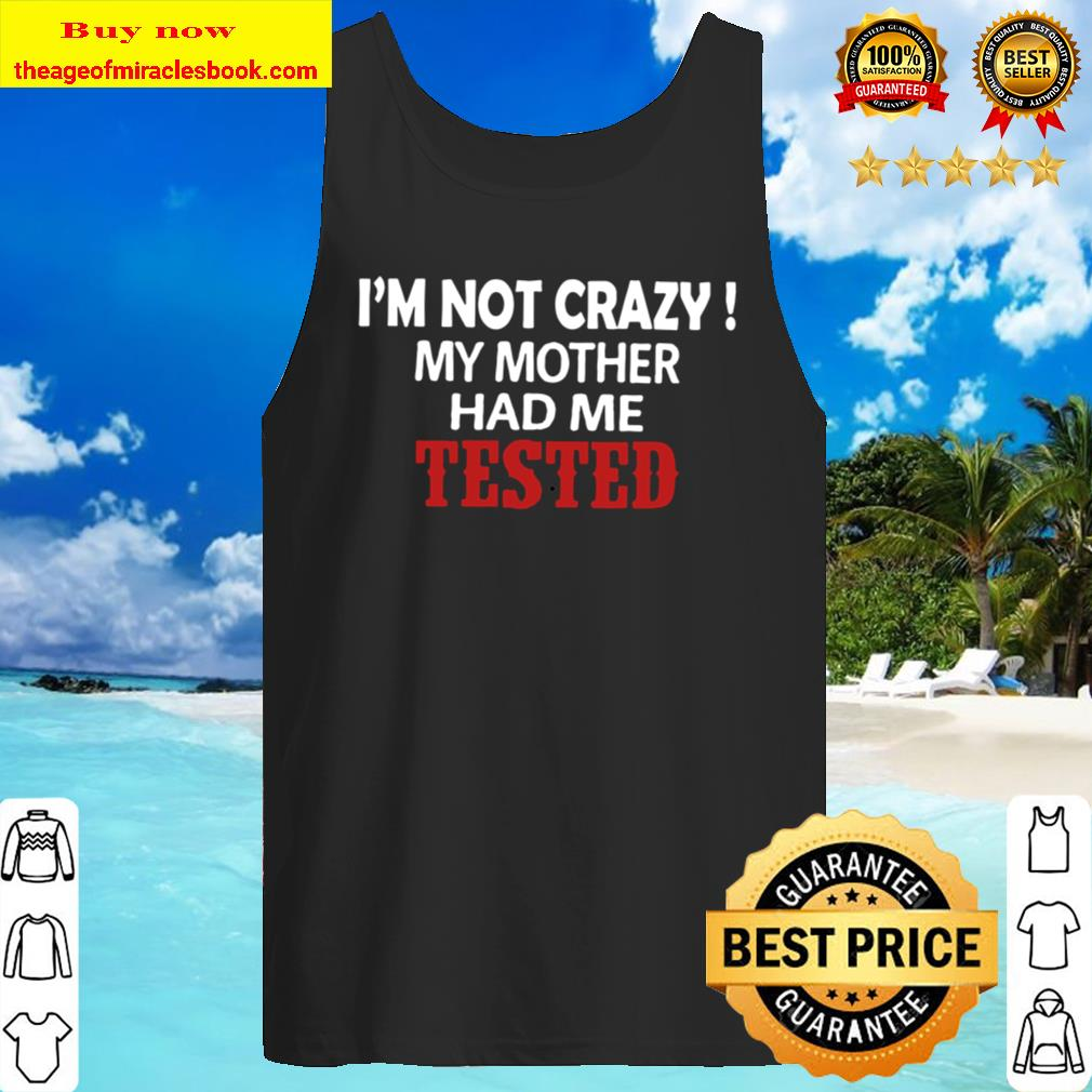 I_m Not Crazy My Mother Had Me Tested Tank Top