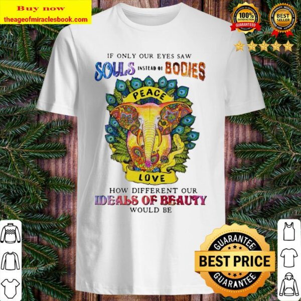 If only our eyes saw souls instead bodies peace how different our idea Shirt
