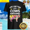 Life Is Better With Cows Around Cow Lover Farm Girls Shirt