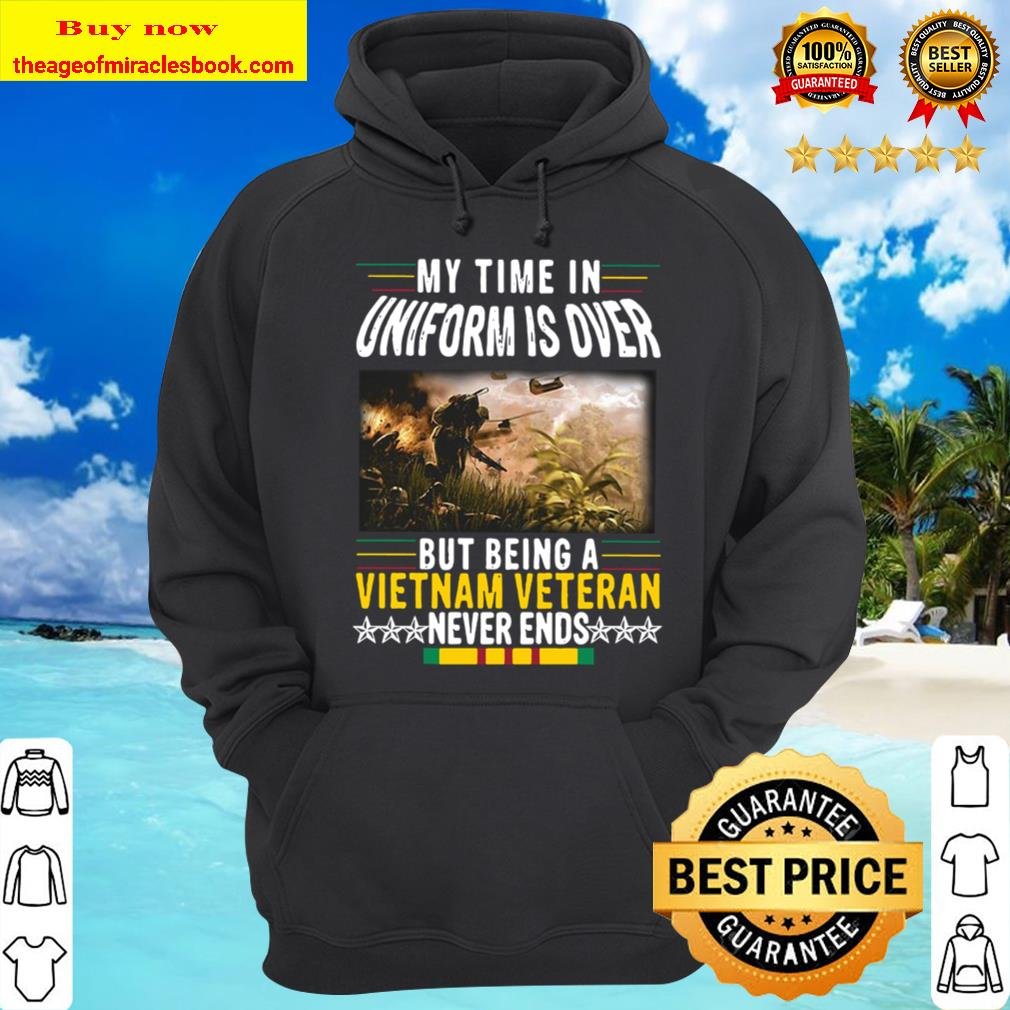 Official My Time In Uniform Is Over But Being A Vietnam Veteran Never Hoodie