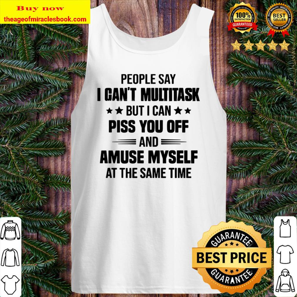 People Say I Can_t Multitask But I Can Piss You Off And Amuse Myself A Tank Top