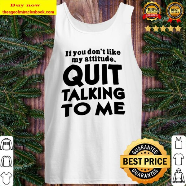Quit Talking To Me If You Don't Like My Attitude Tank Top