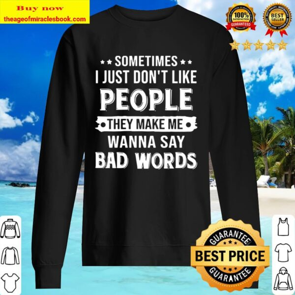 Sometimes I Just Don_t Like People They Make Me Wanna Say Bad Words Sweater
