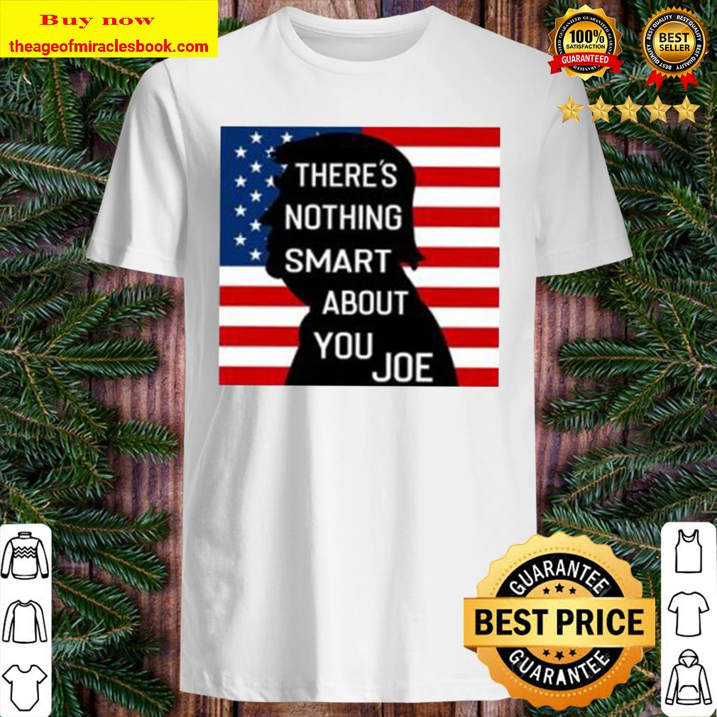 There's Nothing Smart About You Joe Shirt