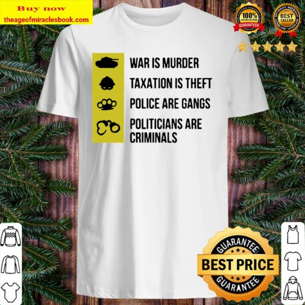 War Is Murder Taxation Is Theft Police Are Gangs Shirt