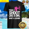Yeah I Shoot Like A Girl Want A Lesson Shirt