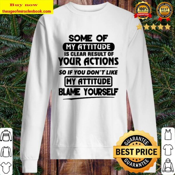 You Don't Like My Attitude Blame Yourself Some Of My Attitude Is Clear Sweater