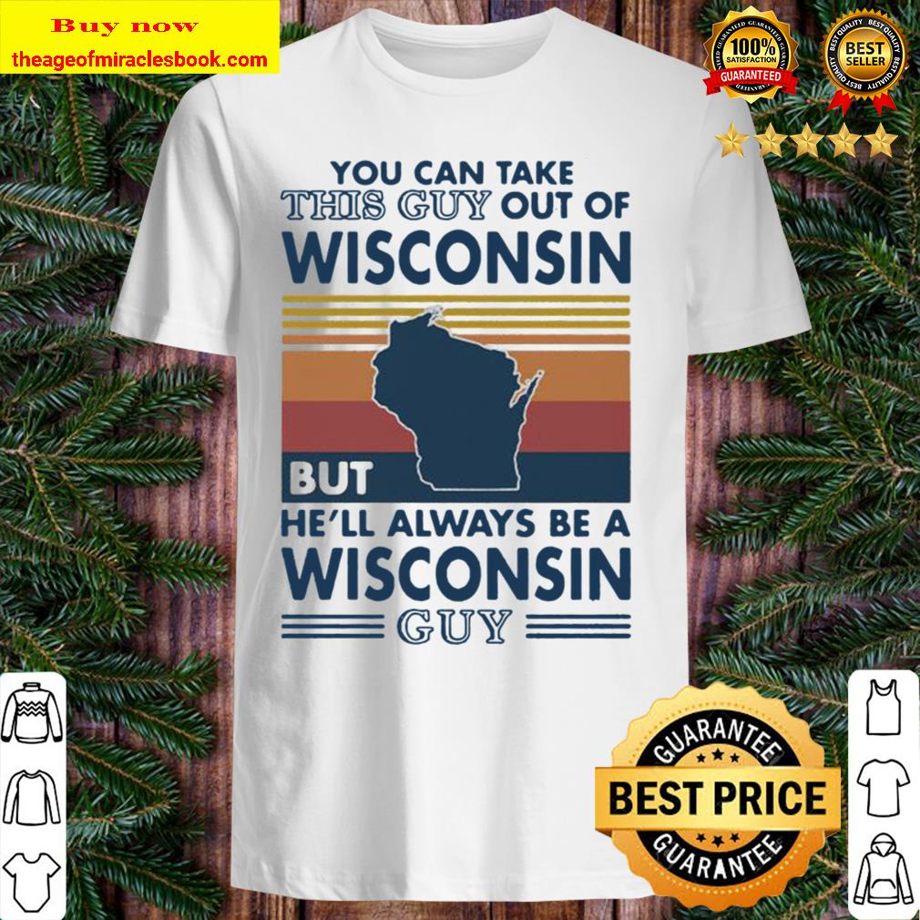 You can take this guy out of wisconsin but he'll always be a wisconsin Shirt