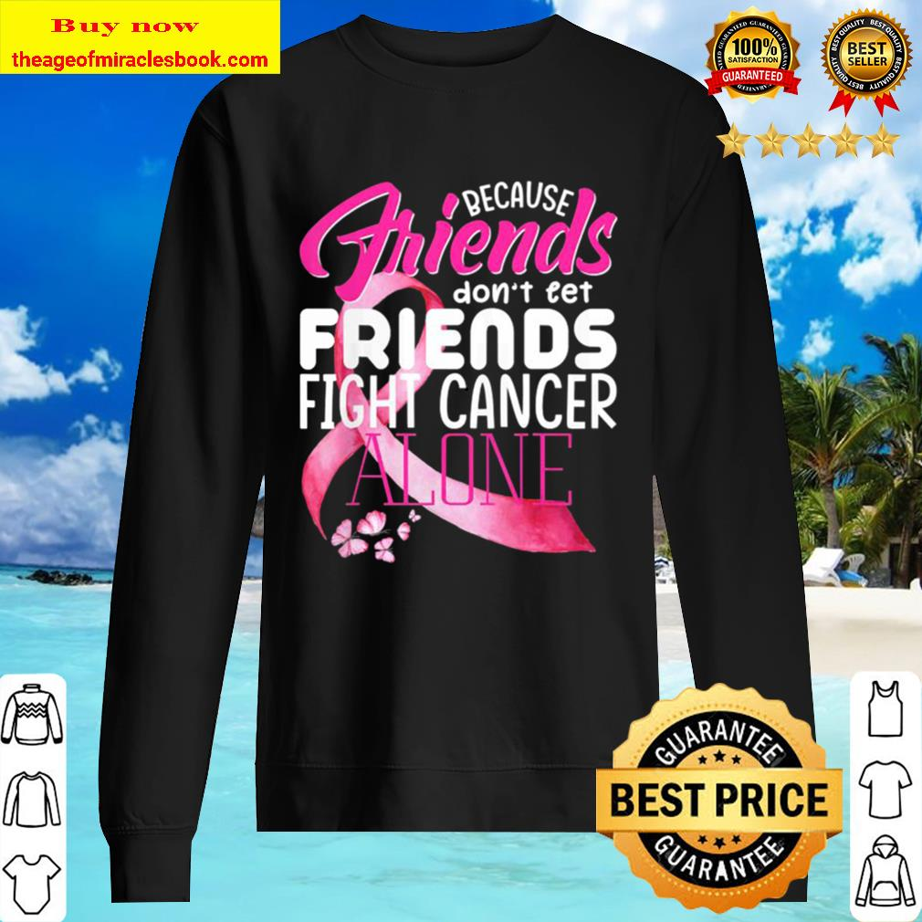 because friends dont let friends fight cancer alone Sweater