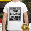 Breaking News Trump Re-elected Joe Biden Arrested Shirt