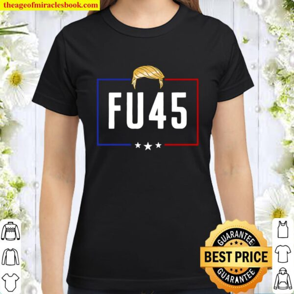 FU 45 Fuck President Trump Never Again To Support Biden Classic Women T-Shirt