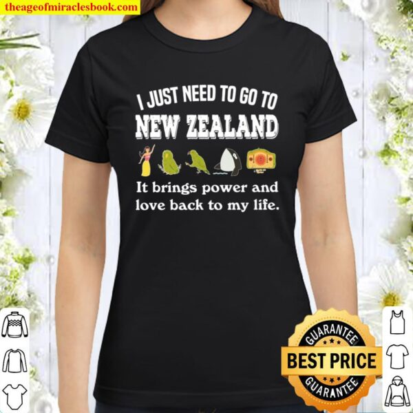 I JUST NEED TO GO TO NEW ZEALAND IT BRINGS POWER Classic Women T-Shirt