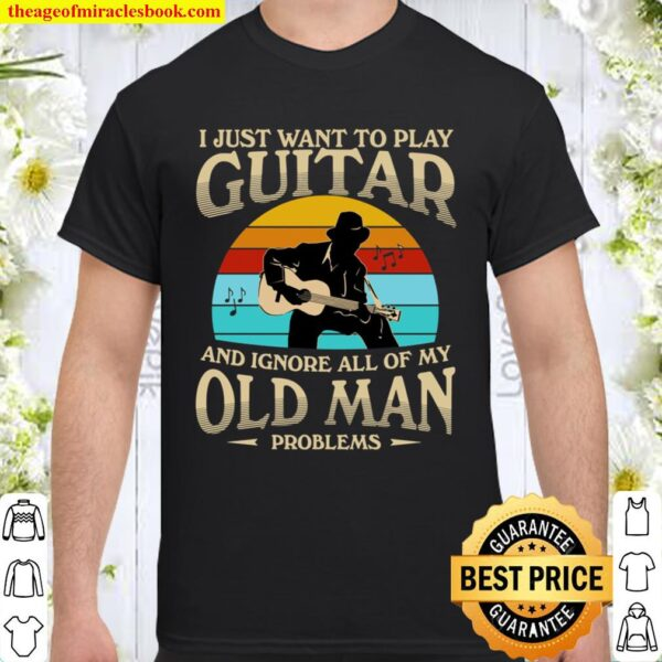 I Just Want To Play Guitar And Ignore All Of My Old Man Shirt