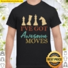 I_ve Got Awesome Moves Chess Gift Shirt