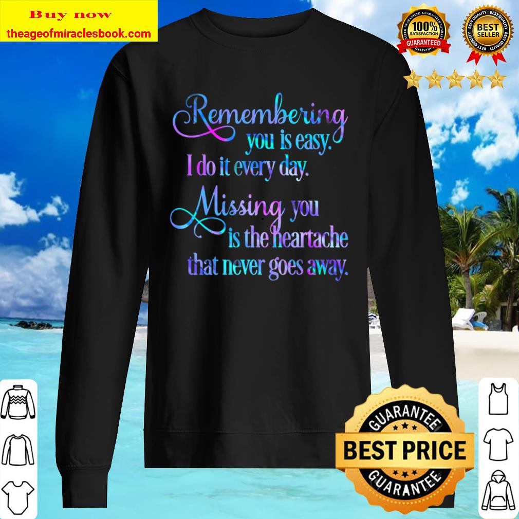 Remembering you is easy. I do it every day, Mising you is the heartach Sweater
