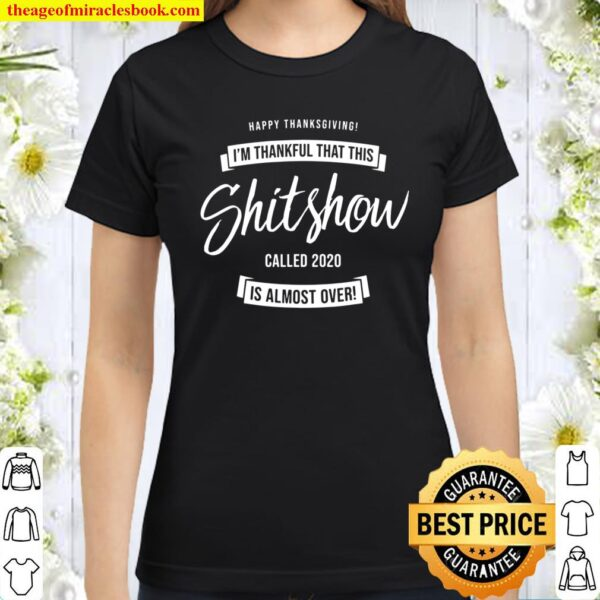 Thankful That This Shitshow Called 2020 Is Almost Over Funny Classic Women T-Shirt