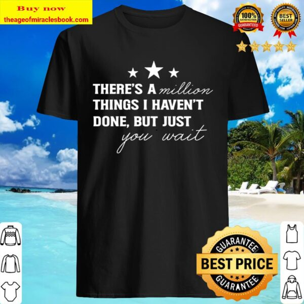 There's A Million Things I Haven't Done Shirt