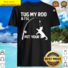 Tug My Rod _ I Will Pet Your Mens - Funny Fishing Shirt
