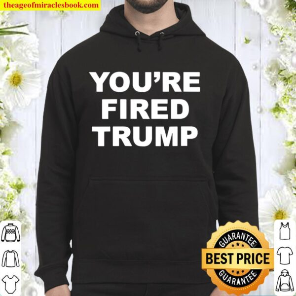 You're Fired Quote Trump Election Hoodie
