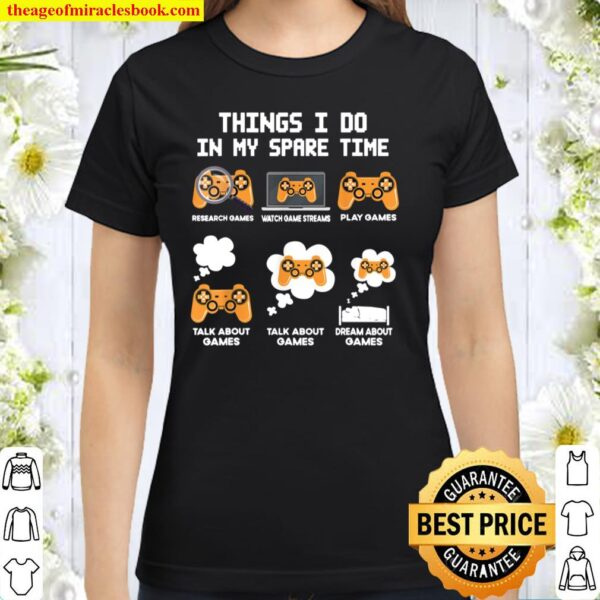 6 Things I Do In My Spare Time Funny Video Games Tee Gamers Classic Women T-Shirt