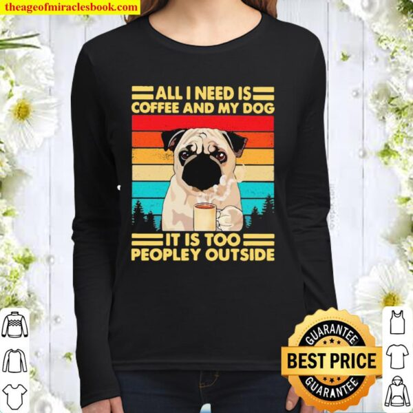 All I Need Is Coffee And My Dog It Is Too People Outside Pug Vintage Women Long Sleeved