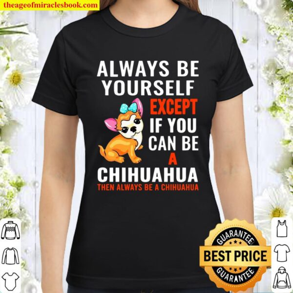 Always Be Yourself Except If You Can Be Chihuahua Classic Women T-Shirt