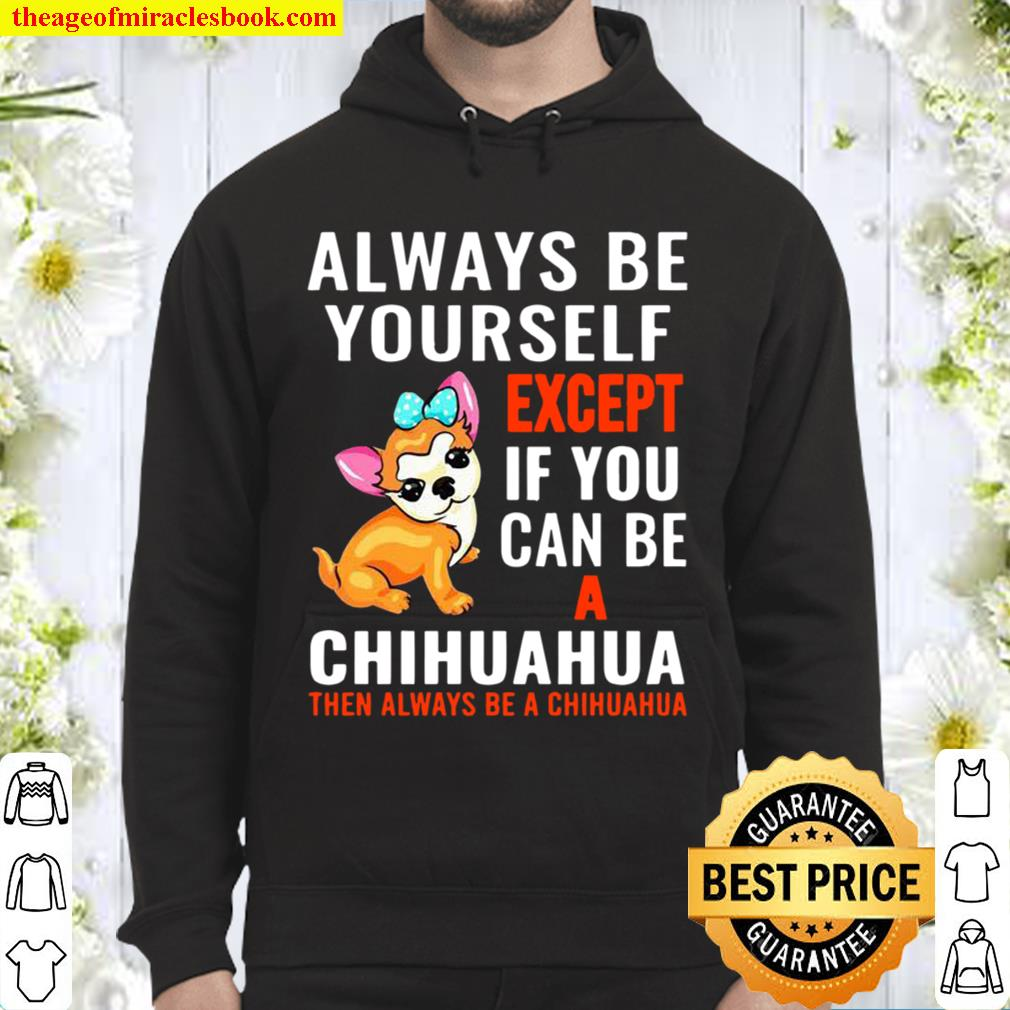 Always Be Yourself Except If You Can Be Chihuahua Hoodie