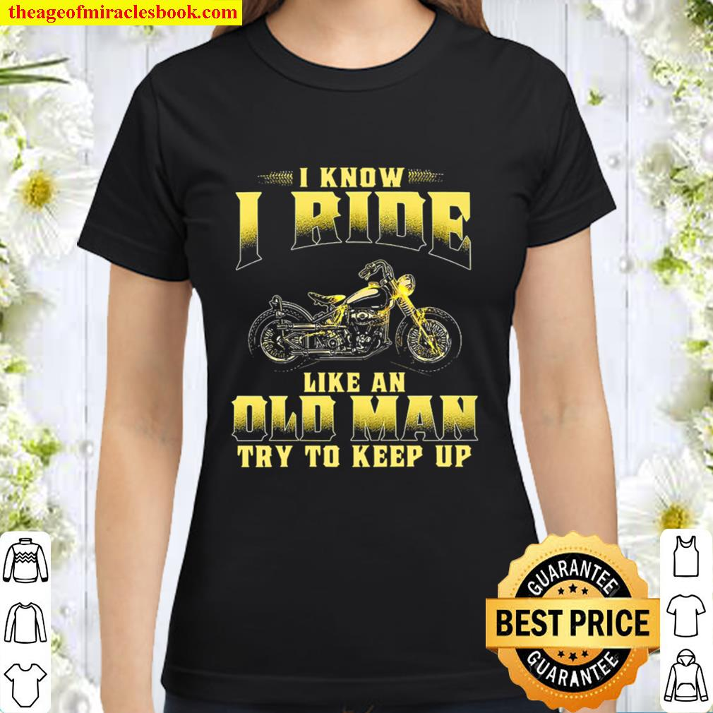 Biker I Know I Ride Like An Old Man Try To Keep Up Classic Women T-Shirt