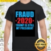 FRAUD 2020 TRUMP IS STILL MY PRESIDENT 2021 Shirt