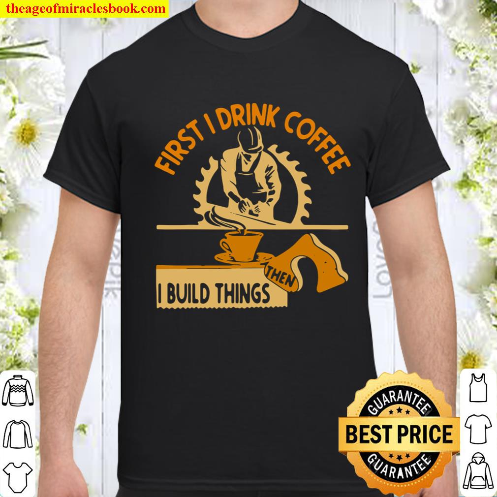 First I Drink Coffee Then I Build Things Shirt