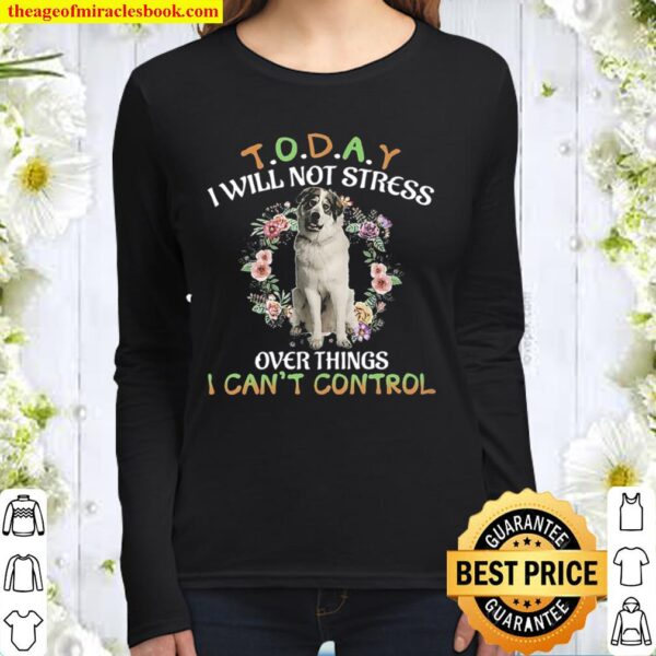 Great Pyrenees Today I Will Not Stress Over Things I Can_t Control Women Long Sleeved