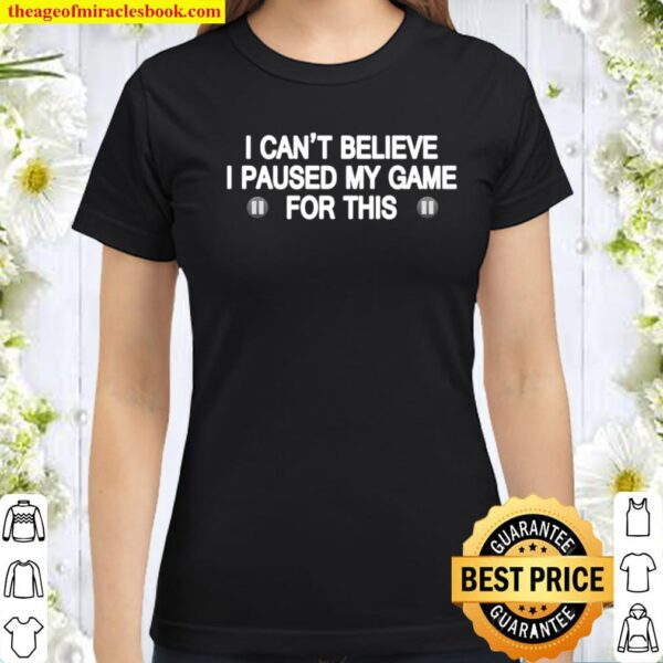 I Can_t Believe I Paused My Game For This Funny Gamer Gift Classic Women T-Shirt