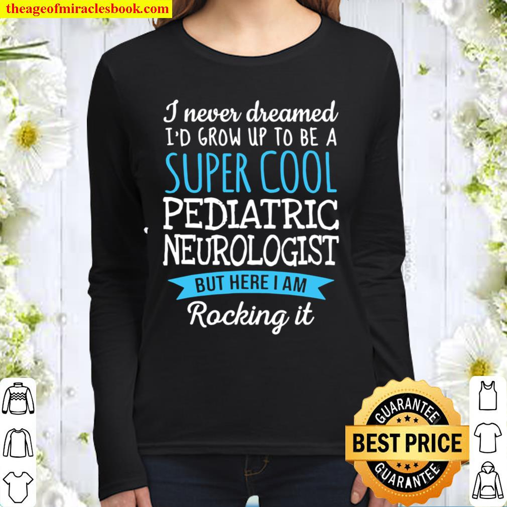 I Never Dreamed Grow Up To Be A Super Cool Pediatric Neurologist Women Long Sleeved