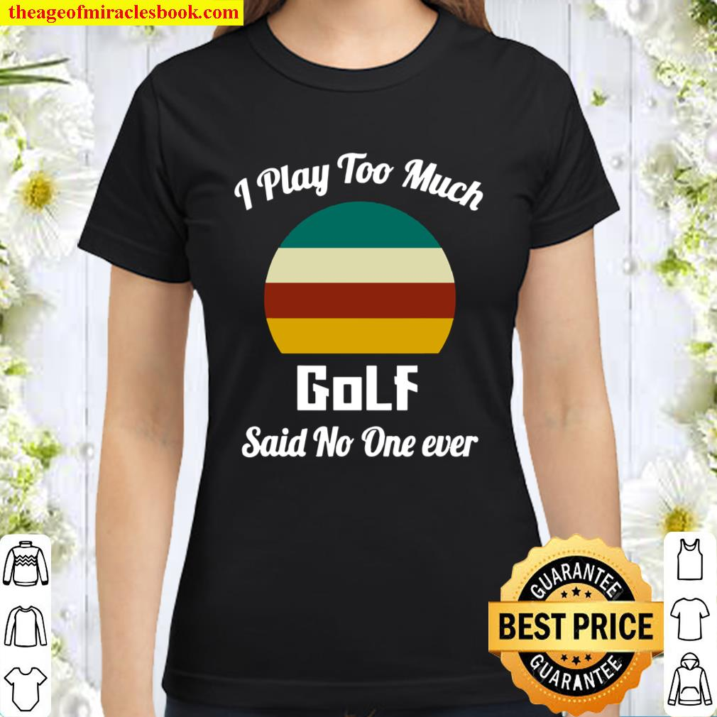 I Play Too Much Golf Said No One Ever Vintage Classic Women T-Shirt