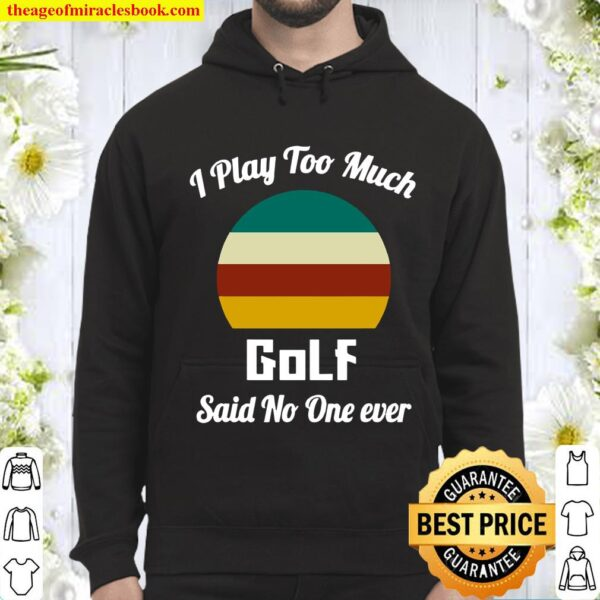 I Play Too Much Golf Said No One Ever Vintage Hoodie