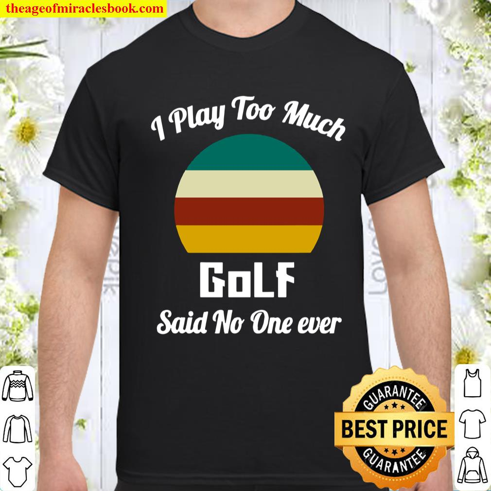 I Play Too Much Golf Said No One Ever Vintage Shirt