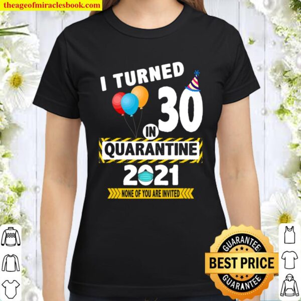 I Turned 30 in Quarantine 2021 Funny 30 Years Old Birthday Classic Women T-Shirt