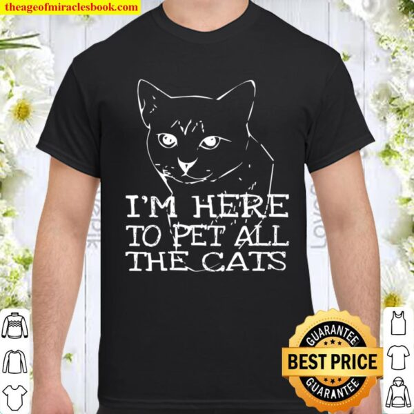I'm Here To Pet All The Cats Tee Sarcastic Cat Apparel Shirt
