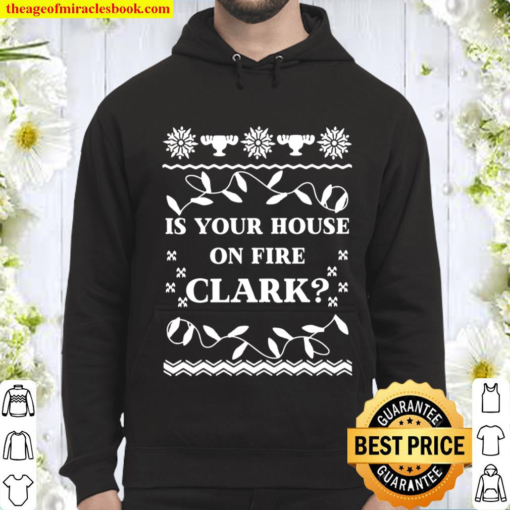 Is your house on fire clark t-shirt, Funny Christmas Vacation Shirt, C Hoodie