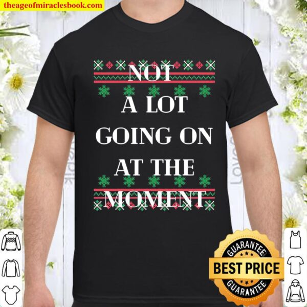 Not A Lot Going On At The Moment Ugly Christmas Shirt