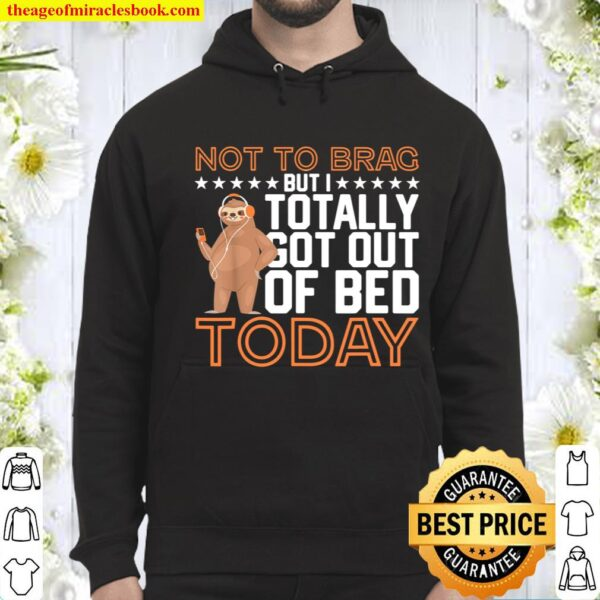 Not To Brag But I Totally Got Out Of Bed Today - Lazy Sloth Hoodie