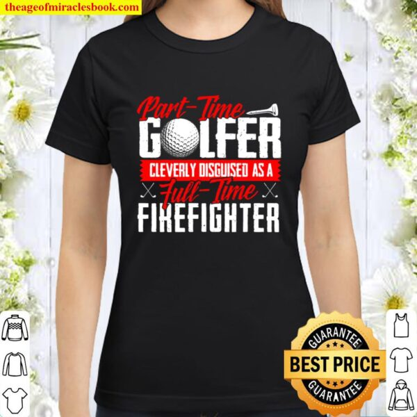 Part-Time Golfer Cleverly Disguised As Full-Time Firefighter Classic Women T-Shirt