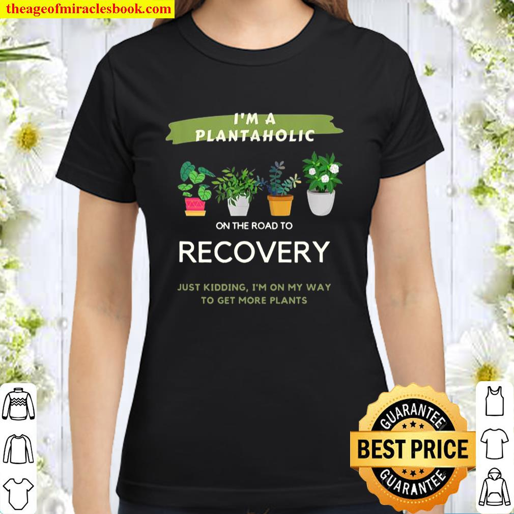 Plantaholic Gift I Am A Plantaholic On The Road To Recover Classic Women T-Shirt