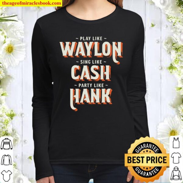 Play Like Waylon Sing Like Cash Party Like Hank Women Long Sleeved