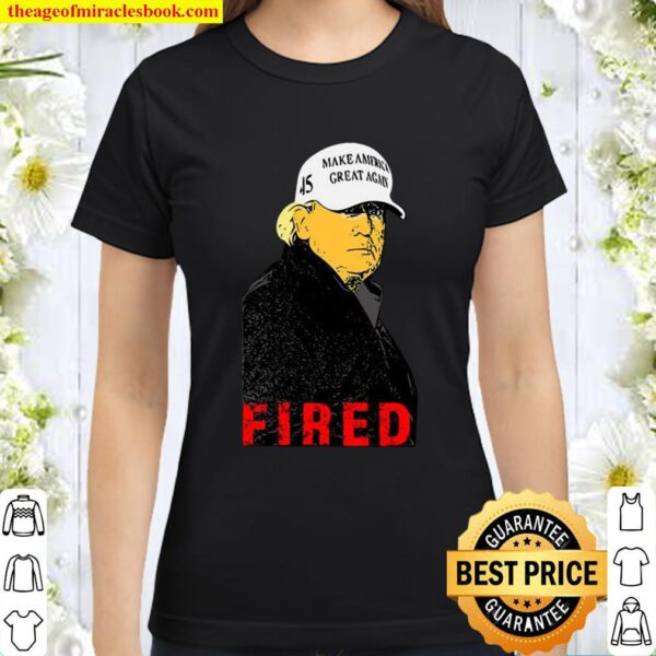 President Donald Trump Wear Hat Make America Great Again Fired 45 Classic Women T-Shirt