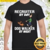 Recruiter By Day Dog Walker By Night Shirt
