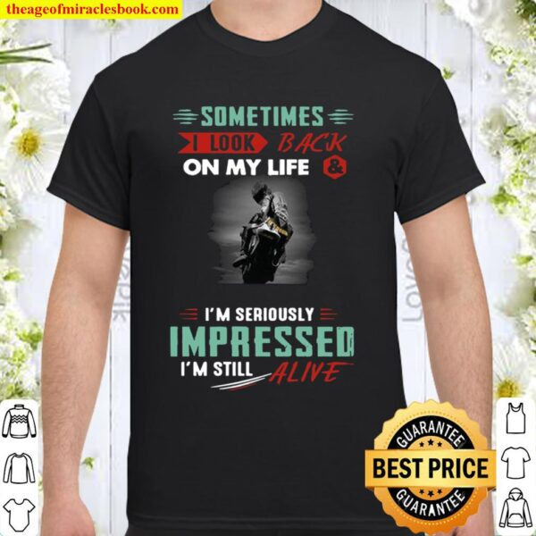 Sometimes I Look Back On My Life And I_m Seriously Impressed I_m Still Shirt