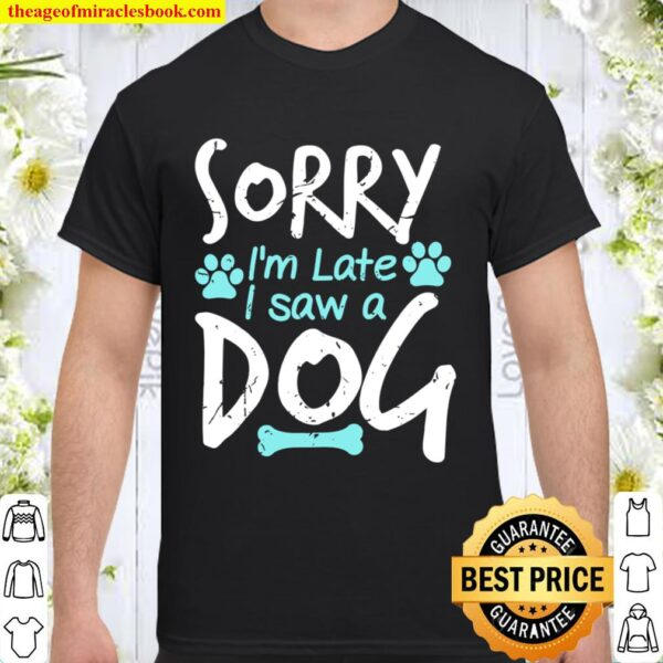 Sorry I'm Late I Saw A Dog Funny Pet Dog Breeder Gifts Shirt