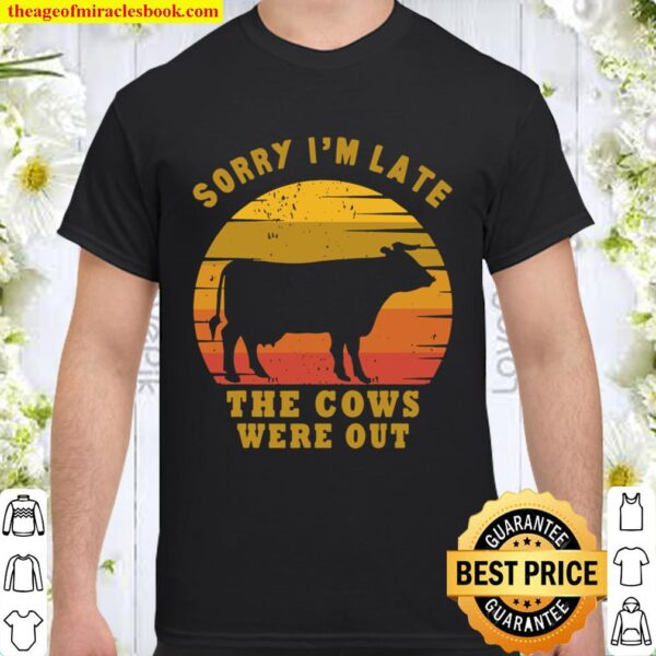 Sorry I'm Late The Cows Were Out Funny Cows Lovers Gift Shirt